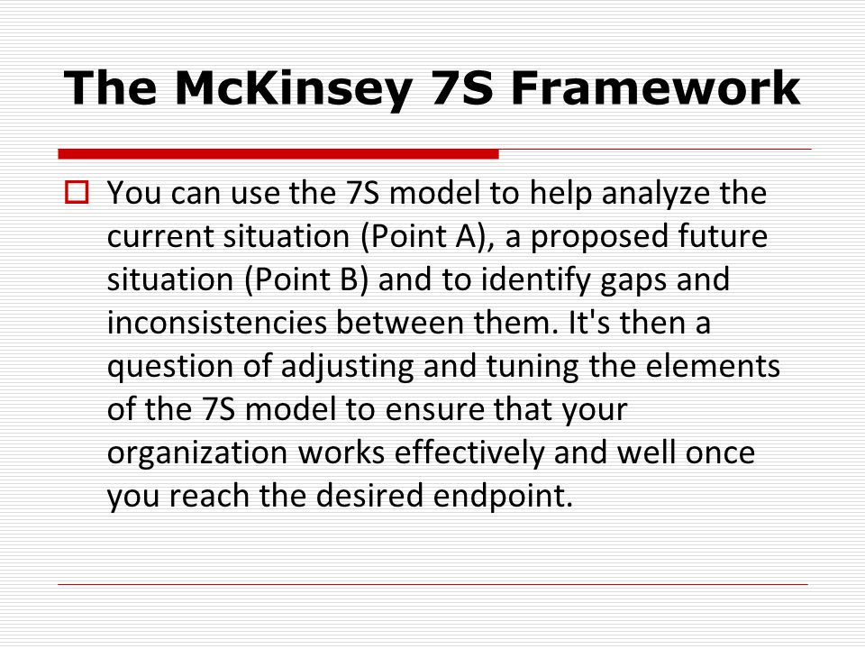 The McKinsey 7S Framework  You can use the 7S model to help analyze the current situation (Point A), a proposed future situation (Point B) and to identify gaps and inconsistencies between them.