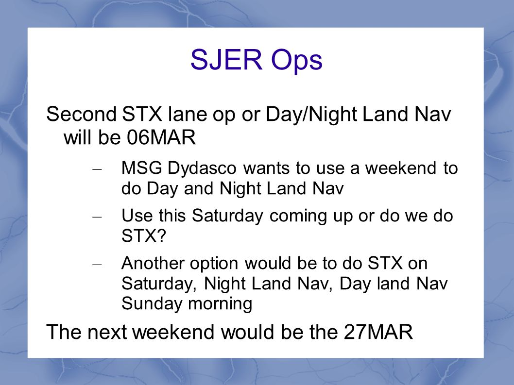 SJER Ops Second STX lane op or Day/Night Land Nav will be 06MAR – MSG Dydasco wants to use a weekend to do Day and Night Land Nav – Use this Saturday