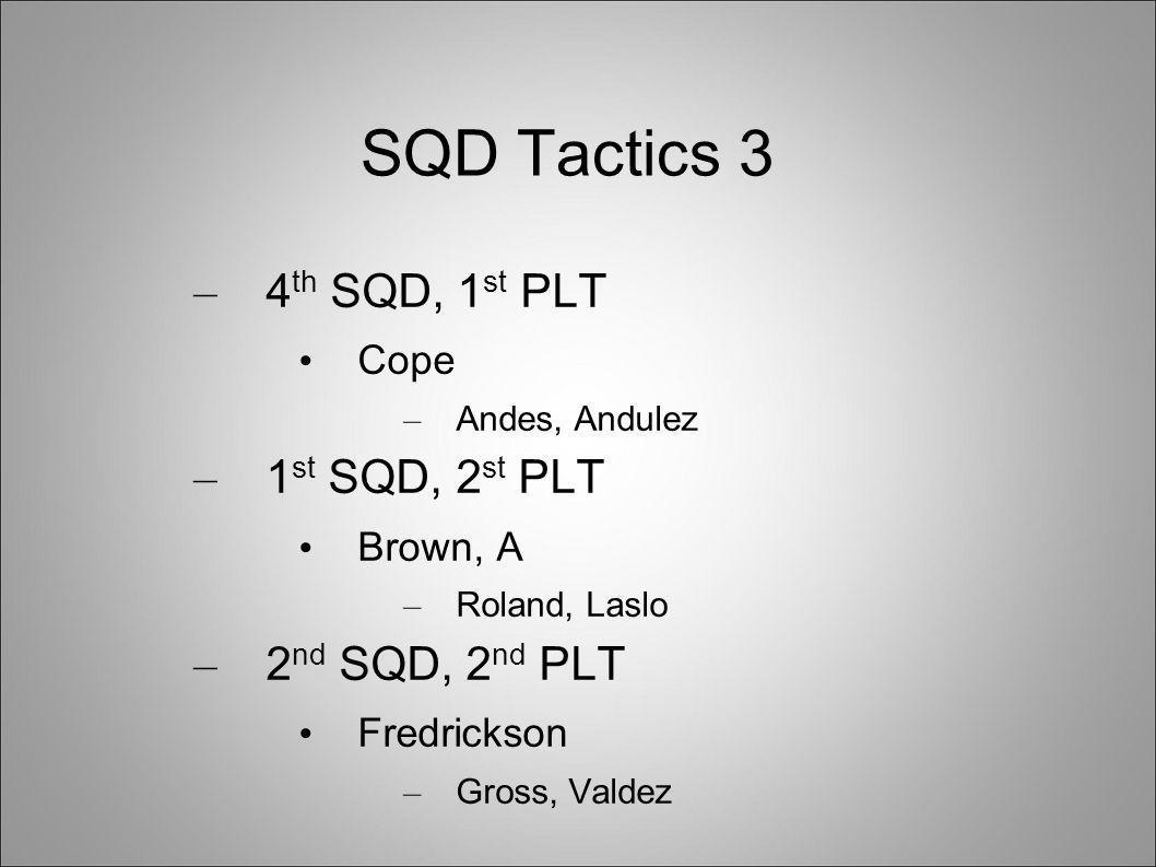 SQD Tactics 3 – 4 th SQD, 1 st PLT Cope – Andes, Andulez – 1 st SQD, 2 st PLT Brown, A – Roland, Laslo – 2 nd SQD, 2 nd PLT Fredrickson – Gross, Valdez