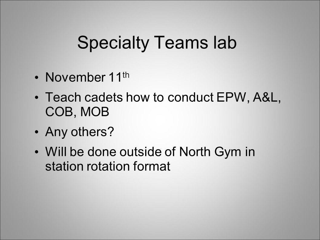 Specialty Teams lab November 11 th Teach cadets how to conduct EPW, A&L, COB, MOB Any others? Will be done outside of North Gym in station rotation fo