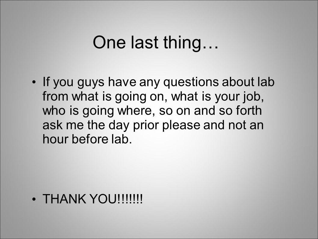 One last thing… If you guys have any questions about lab from what is going on, what is your job, who is going where, so on and so forth ask me the day prior please and not an hour before lab.