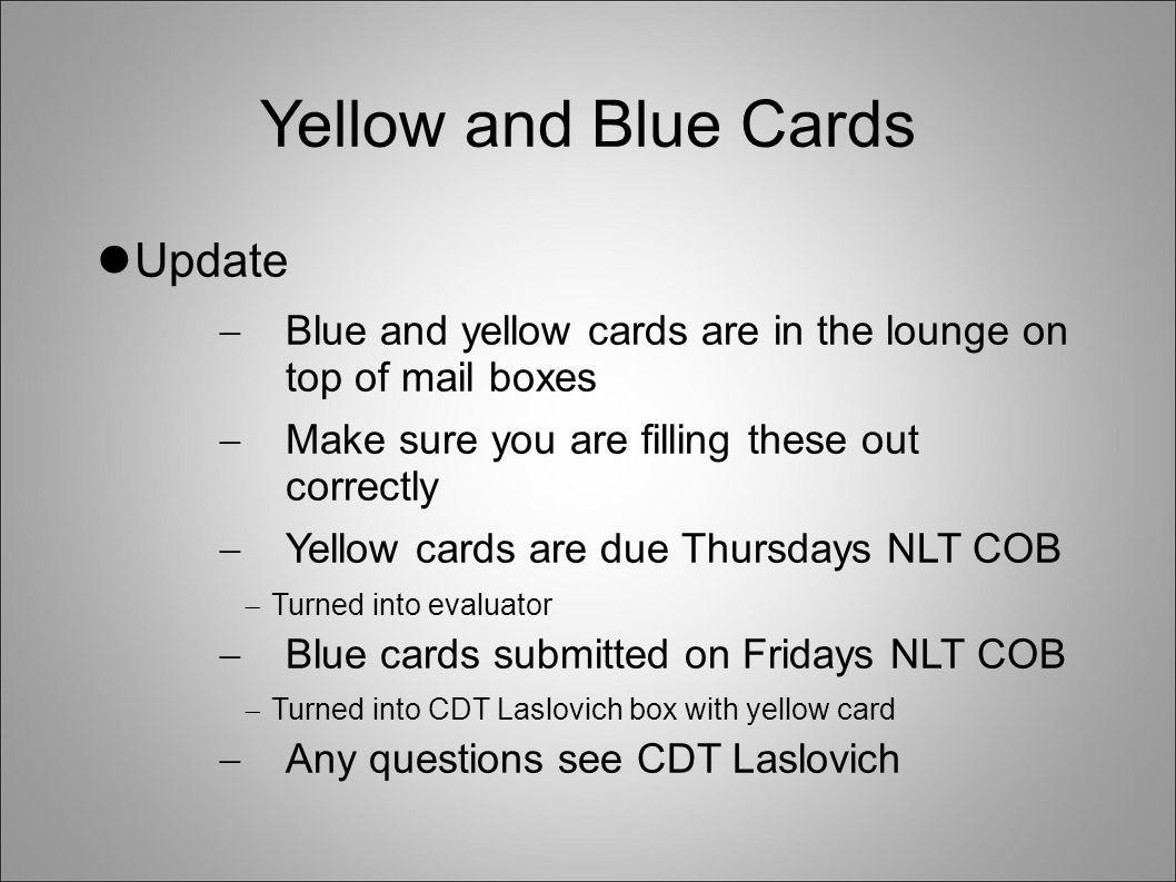 Yellow and Blue Cards Update  Blue and yellow cards are in the lounge on top of mail boxes  Make sure you are filling these out correctly  Yellow c