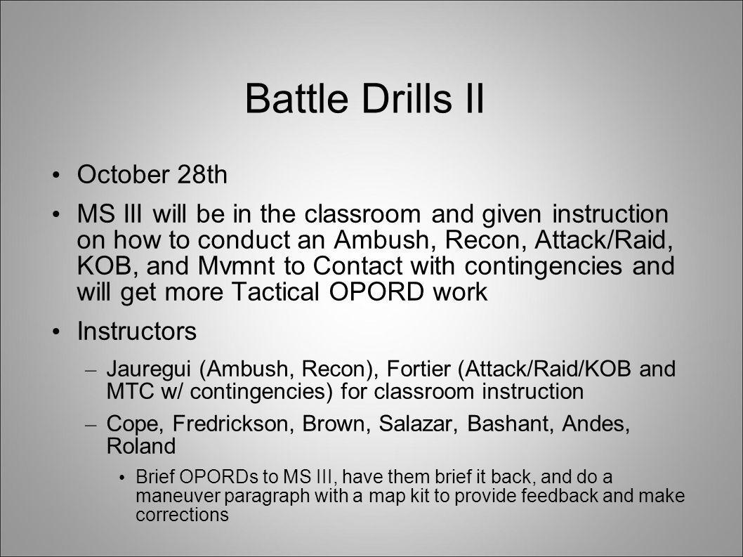 Battle Drills II October 28th MS III will be in the classroom and given instruction on how to conduct an Ambush, Recon, Attack/Raid, KOB, and Mvmnt to
