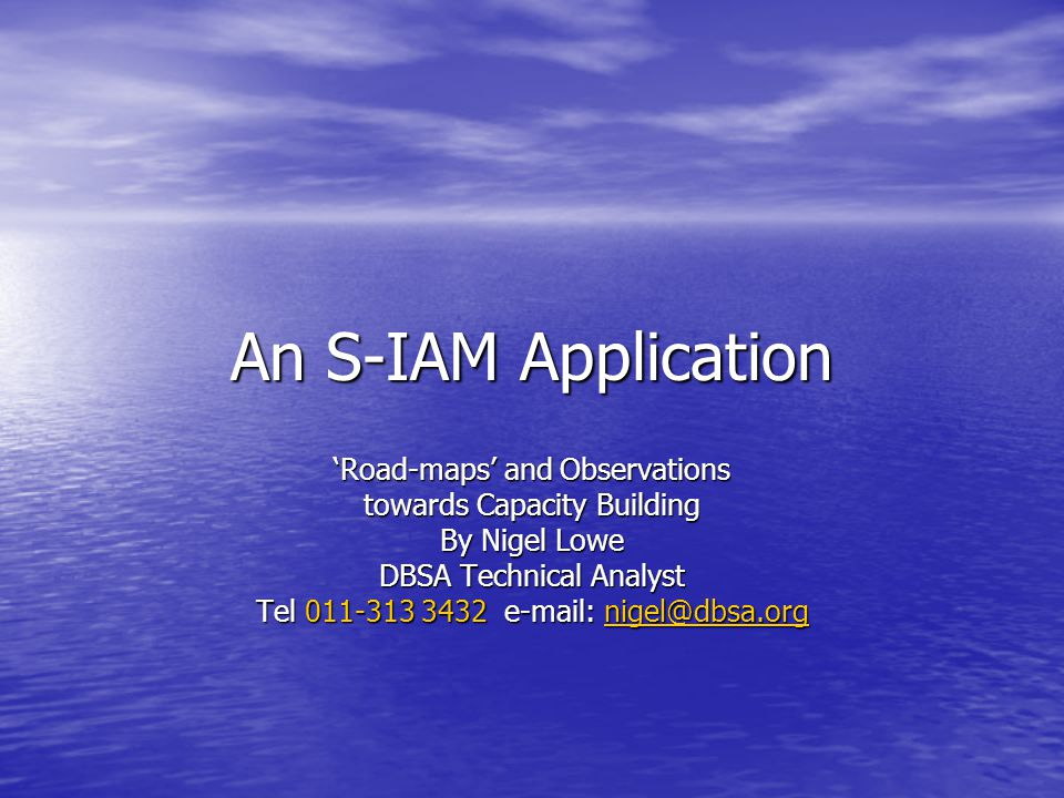 An S-IAM Application 'Road-maps' and Observations towards Capacity Building By Nigel Lowe DBSA Technical Analyst Tel 011-313 3432 e-mail: nigel@dbsa.org nigel@dbsa.org