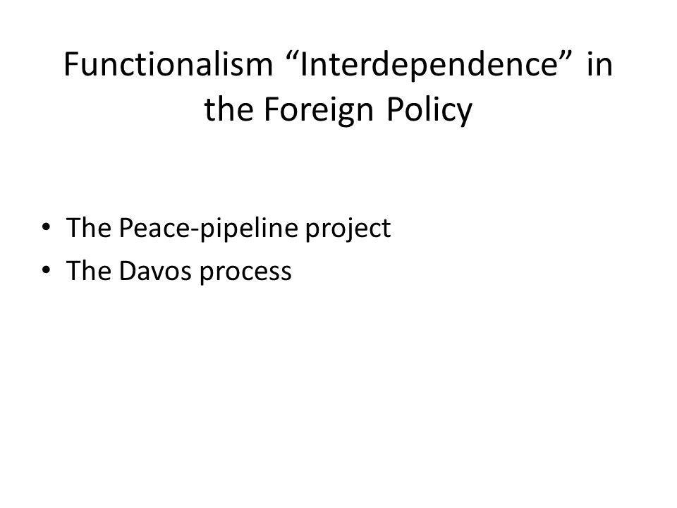Functionalism Interdependence in the Foreign Policy The Peace-pipeline project The Davos process