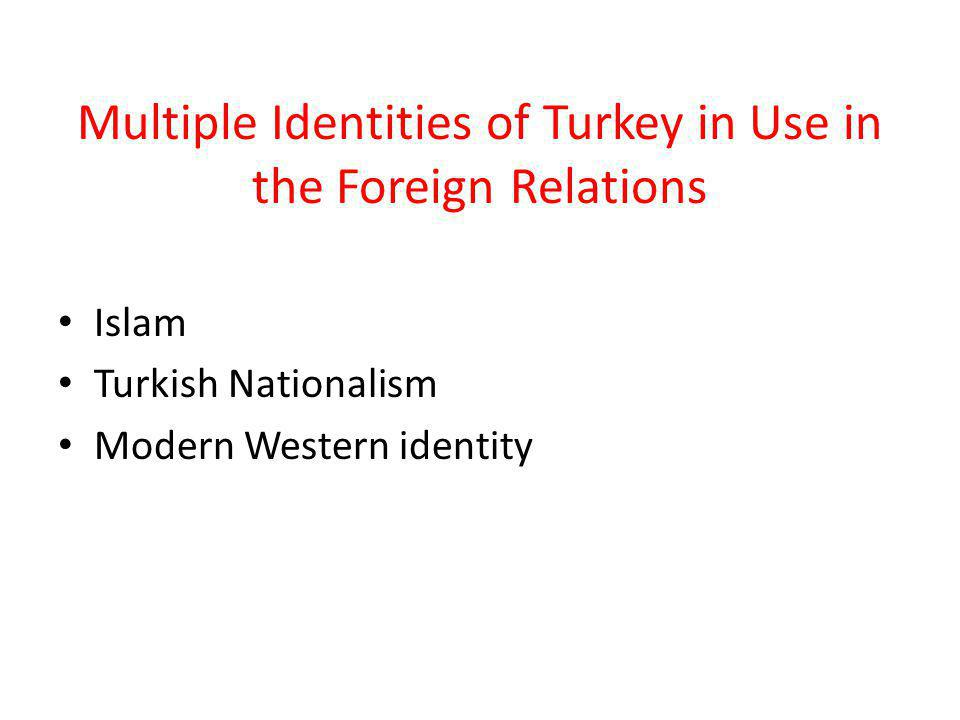 Multiple Identities of Turkey in Use in the Foreign Relations Islam Turkish Nationalism Modern Western identity
