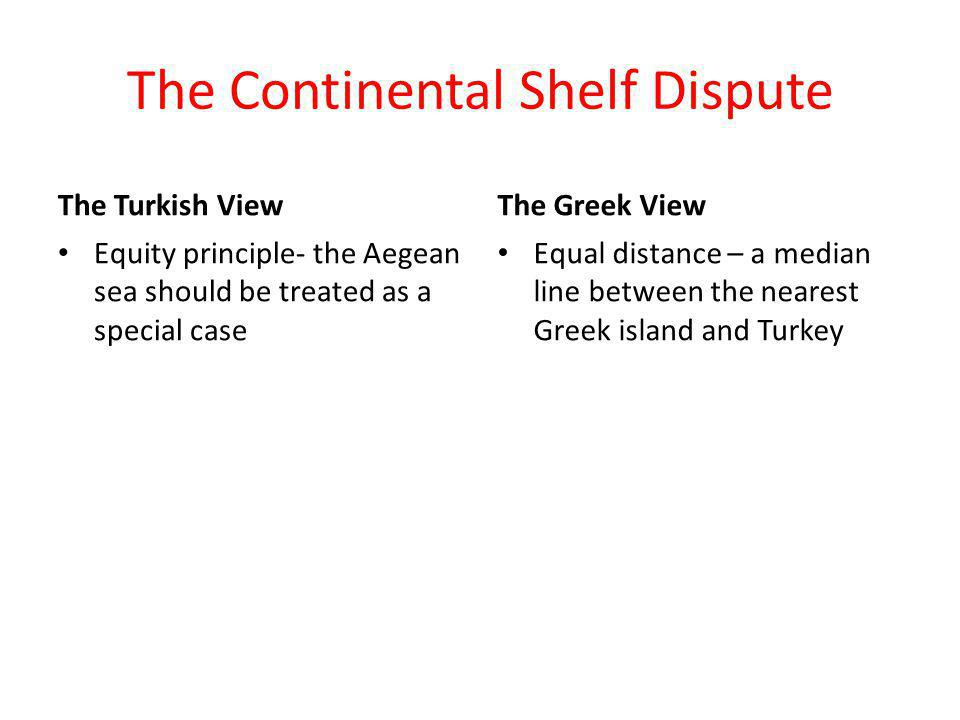 The Continental Shelf Dispute The Turkish View Equity principle- the Aegean sea should be treated as a special case The Greek View Equal distance – a median line between the nearest Greek island and Turkey