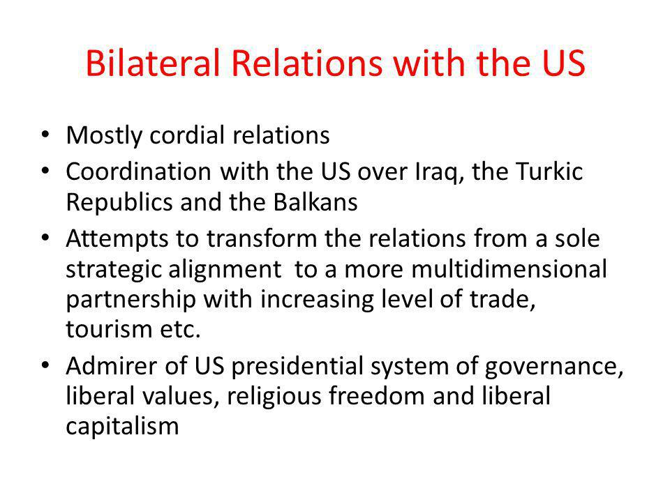 Bilateral Relations with the US Mostly cordial relations Coordination with the US over Iraq, the Turkic Republics and the Balkans Attempts to transform the relations from a sole strategic alignment to a more multidimensional partnership with increasing level of trade, tourism etc.