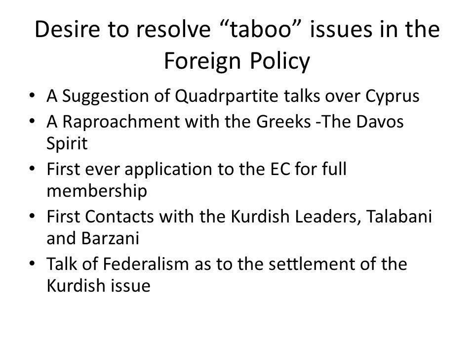 Desire to resolve taboo issues in the Foreign Policy A Suggestion of Quadrpartite talks over Cyprus A Raproachment with the Greeks -The Davos Spirit First ever application to the EC for full membership First Contacts with the Kurdish Leaders, Talabani and Barzani Talk of Federalism as to the settlement of the Kurdish issue