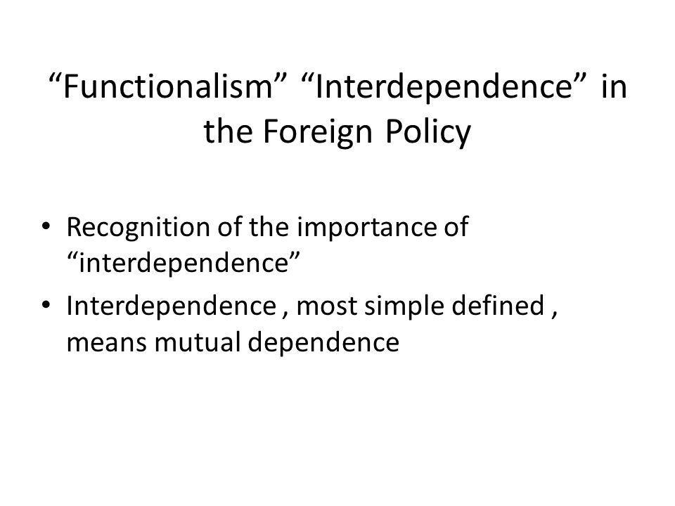 Functionalism Interdependence in the Foreign Policy Recognition of the importance of interdependence Interdependence, most simple defined, means mutual dependence
