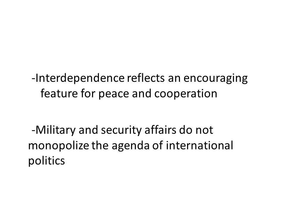 -Interdependence reflects an encouraging feature for peace and cooperation -Military and security affairs do not monopolize the agenda of international politics
