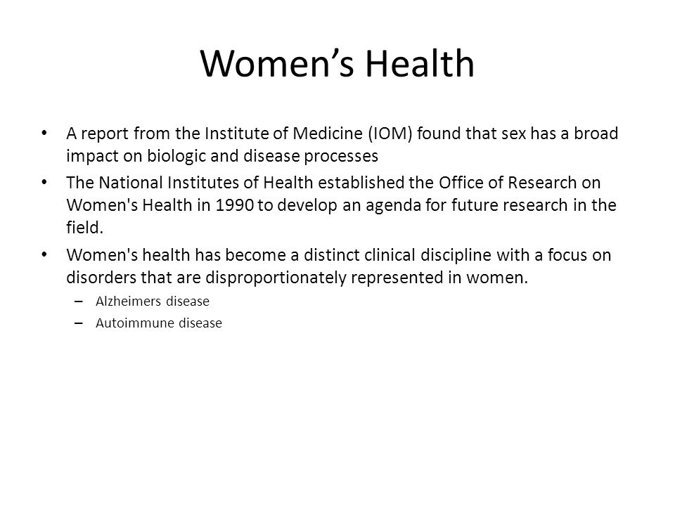 Women's Health A report from the Institute of Medicine (IOM) found that sex has a broad impact on biologic and disease processes The National Institut