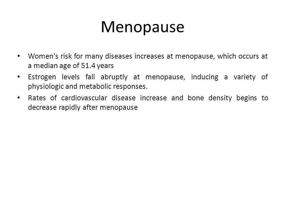 Menopause Women's risk for many diseases increases at menopause, which occurs at a median age of 51.4 years Estrogen levels fall abruptly at menopause