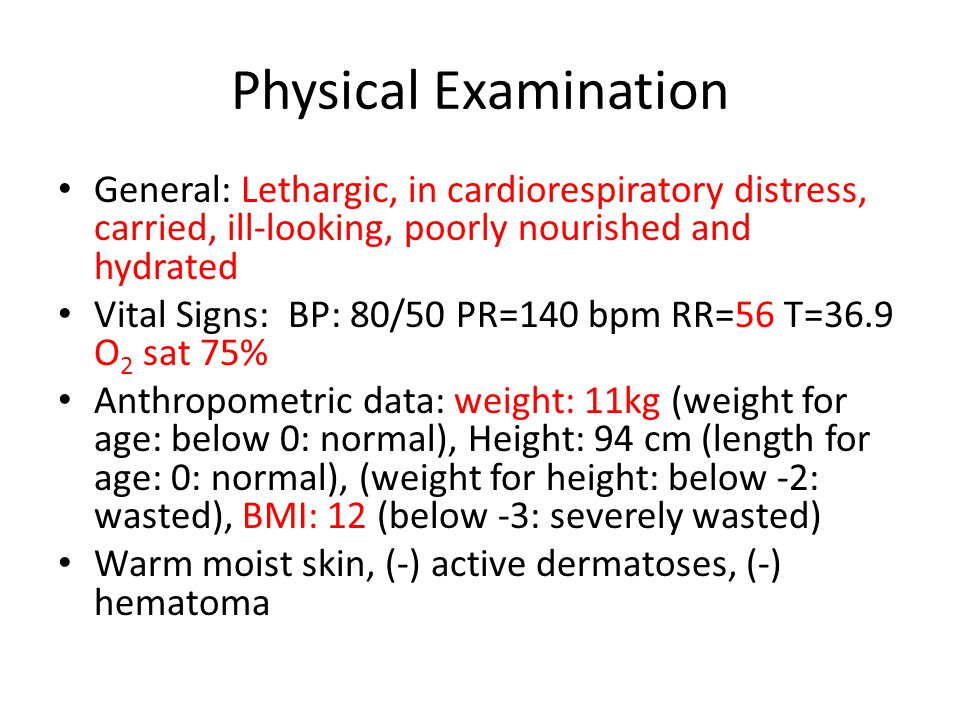 Physical Examination General: Lethargic, in cardiorespiratory distress, carried, ill-looking, poorly nourished and hydrated Vital Signs: BP: 80/50 PR=140 bpm RR=56 T=36.9 O 2 sat 75% Anthropometric data: weight: 11kg (weight for age: below 0: normal), Height: 94 cm (length for age: 0: normal), (weight for height: below -2: wasted), BMI: 12 (below -3: severely wasted) Warm moist skin, (-) active dermatoses, (-) hematoma