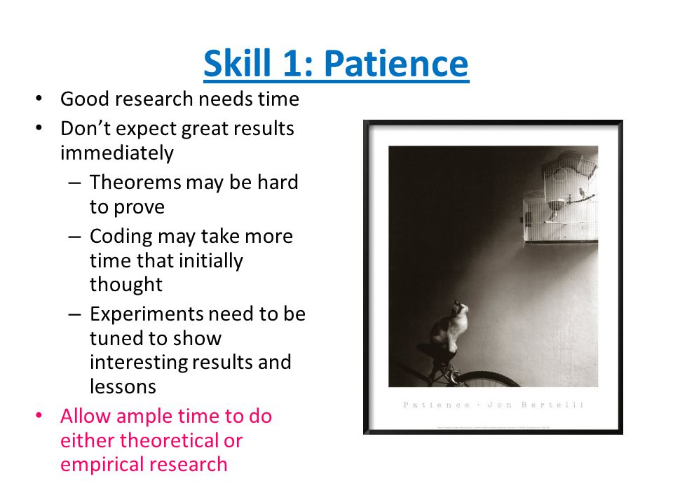 Skill 1: Patience Good research needs time Don't expect great results immediately – Theorems may be hard to prove – Coding may take more time that initially thought – Experiments need to be tuned to show interesting results and lessons Allow ample time to do either theoretical or empirical research