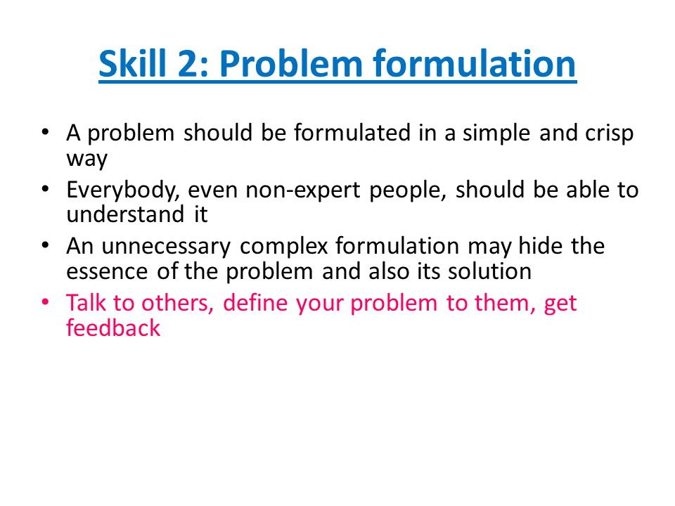 Skill 2: Problem formulation A problem should be formulated in a simple and crisp way Everybody, even non-expert people, should be able to understand it An unnecessary complex formulation may hide the essence of the problem and also its solution Talk to others, define your problem to them, get feedback