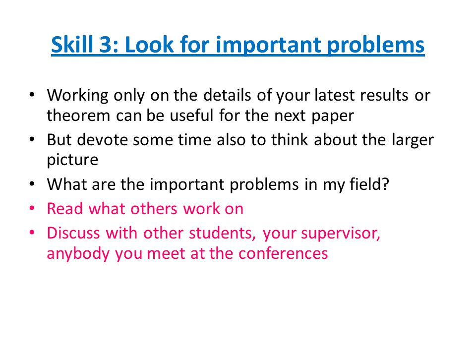Skill 3: Look for important problems Working only on the details of your latest results or theorem can be useful for the next paper But devote some time also to think about the larger picture What are the important problems in my field.