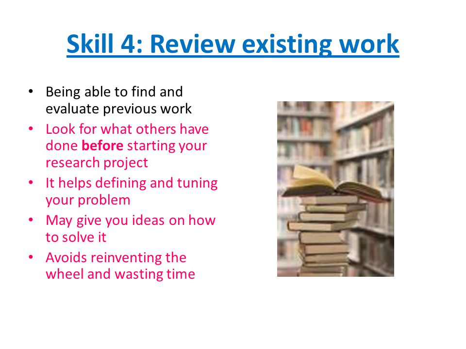 Skill 4: Review existing work Being able to find and evaluate previous work Look for what others have done before starting your research project It helps defining and tuning your problem May give you ideas on how to solve it Avoids reinventing the wheel and wasting time