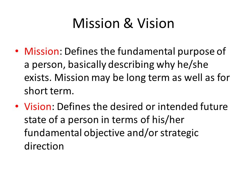 Mission & Vision Mission: Defines the fundamental purpose of a person, basically describing why he/she exists.