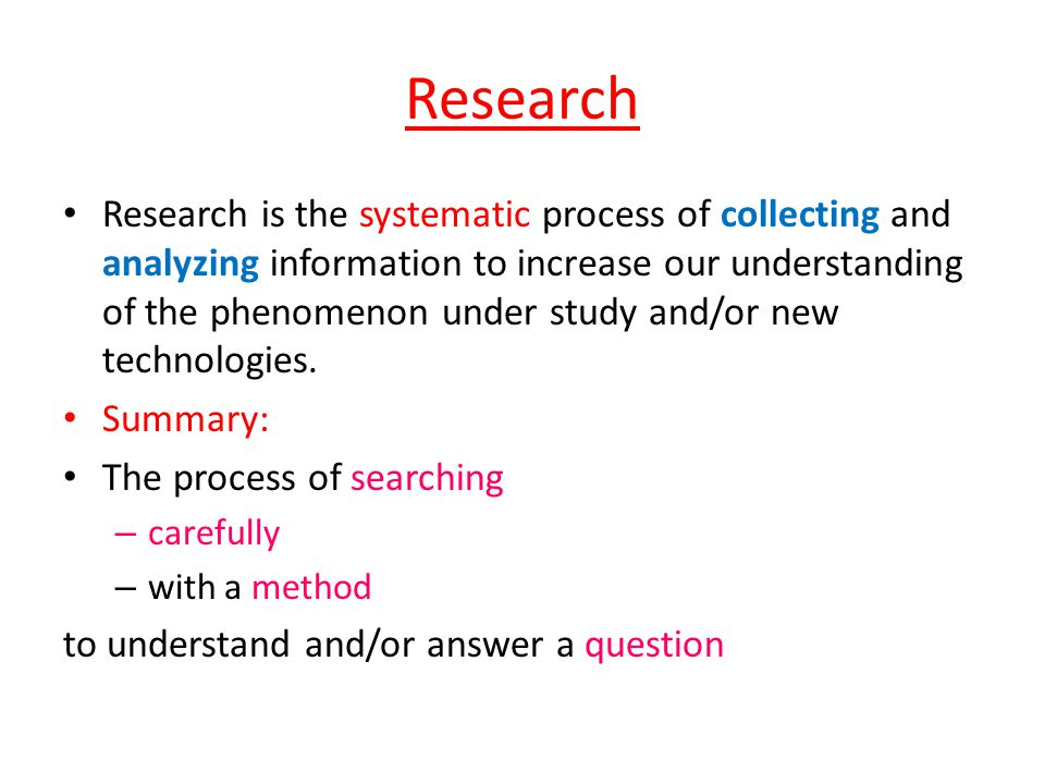 Research Research is the systematic process of collecting and analyzing information to increase our understanding of the phenomenon under study and/or new technologies.