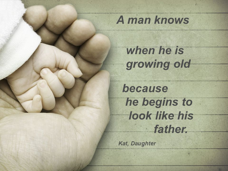 because he begins to look like his father. A man knows when he is growing old Kat, Daughter