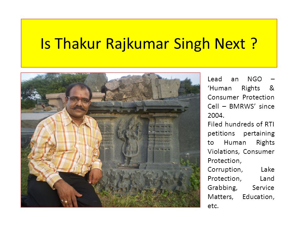 Is Thakur Rajkumar Singh Next ? Lead an NGO – 'Human Rights & Consumer Protection Cell – BMRWS' since 2004. Filed hundreds of RTI petitions pertaining