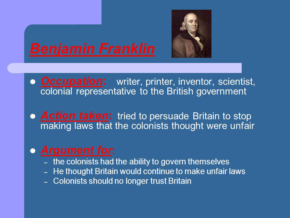 Benjamin Franklin Occupation: writer, printer, inventor, scientist, colonial representative to the British government Action taken: tried to persuade