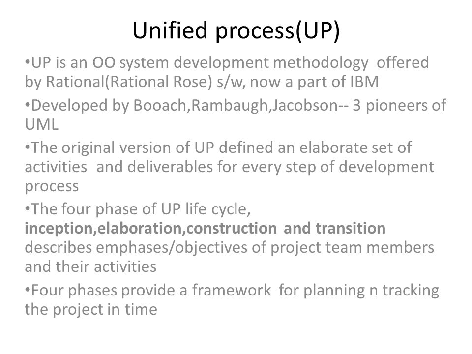 Inception The project manager develops and refines a version for the new system to show how operations can be improved and solve existing problems Project manager checks/verifies that how benefits from the new system can be made so that cost of the development can be fulfilled The scope of the system should be made clear The inception phase is completed in one iteration,as with any iteration, parts of actual system might be designed,implemented and tested As s/w is developed, team members must confirm that system vision still matches user expectations or the system will work according to a plan