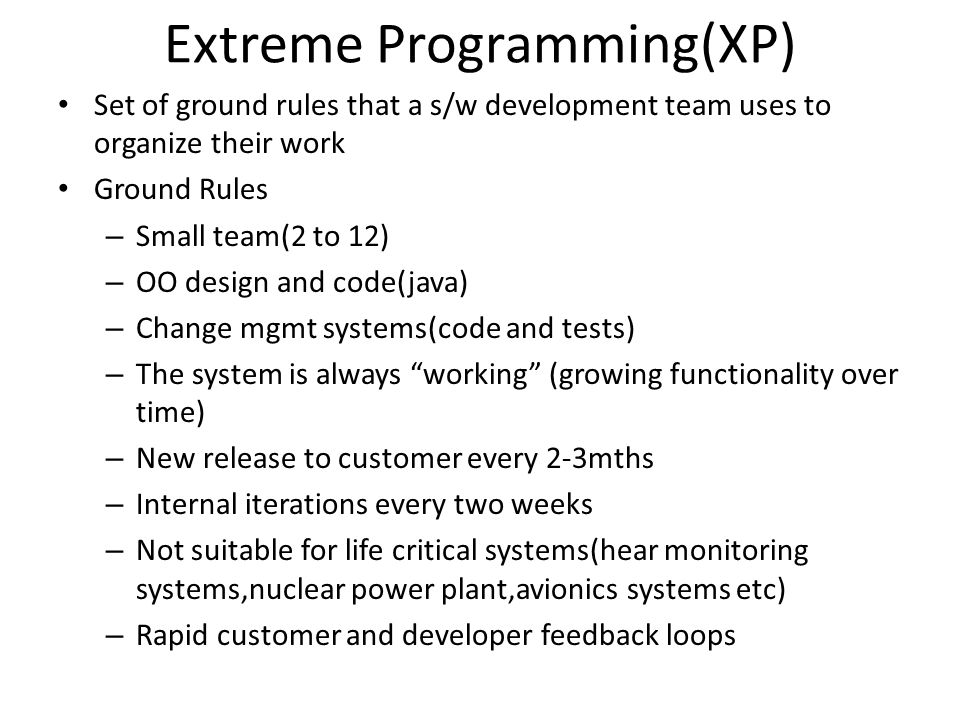 Some Rules of XP Planning Rules – Do a project planning via user stories – Plan a series of v.small internal releases – Start each day with a stand up meeting Design Rules Keep the design simple Refactor as needed