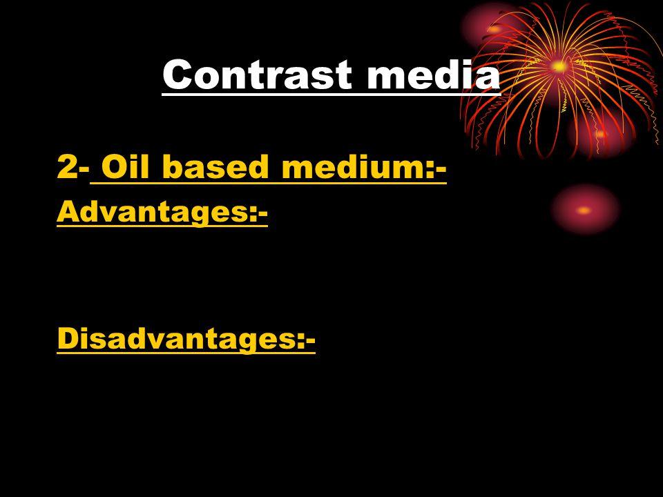 Contrast media 2- Oil based medium:- Advantages:- Disadvantages:-