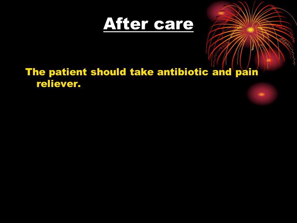 After care The patient should take antibiotic and pain reliever.