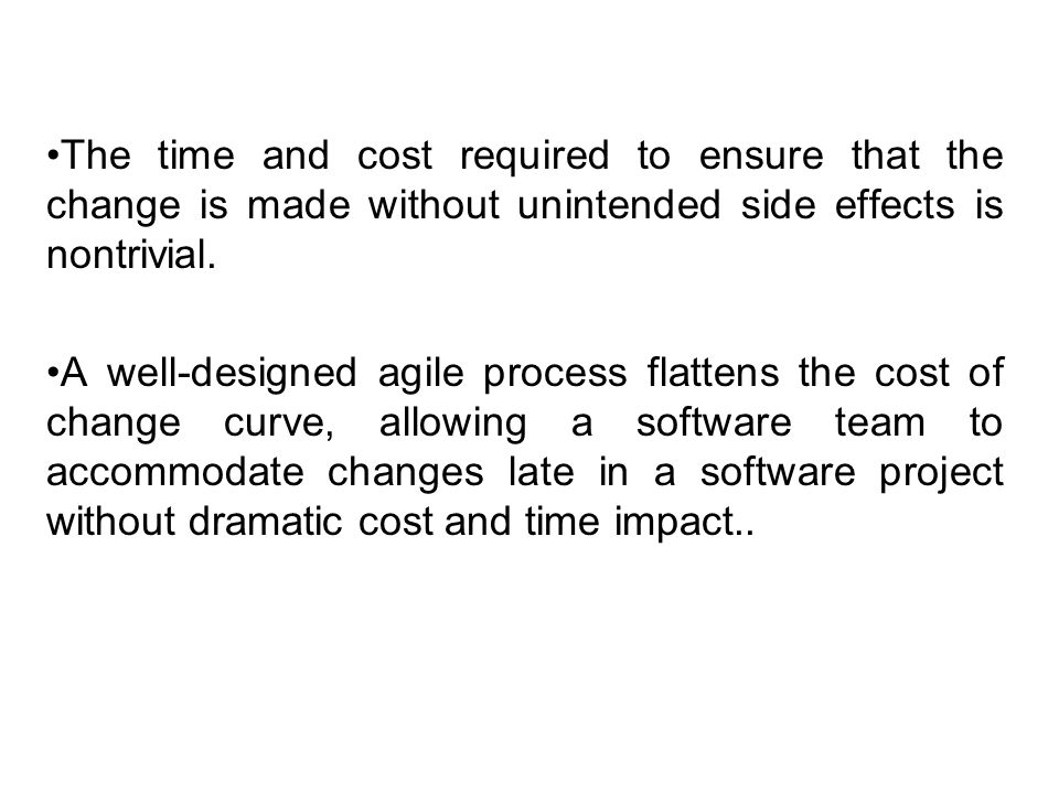 The time and cost required to ensure that the change is made without unintended side effects is nontrivial. A well-designed agile process flattens the