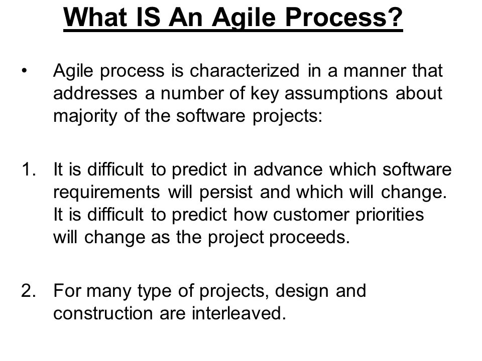 What IS An Agile Process? Agile process is characterized in a manner that addresses a number of key assumptions about majority of the software project