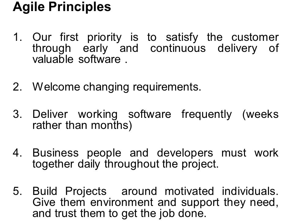 Agile Principles 1.Our first priority is to satisfy the customer through early and continuous delivery of valuable software. 2.Welcome changing requir