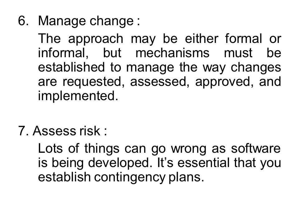 6.Manage change : The approach may be either formal or informal, but mechanisms must be established to manage the way changes are requested, assessed,