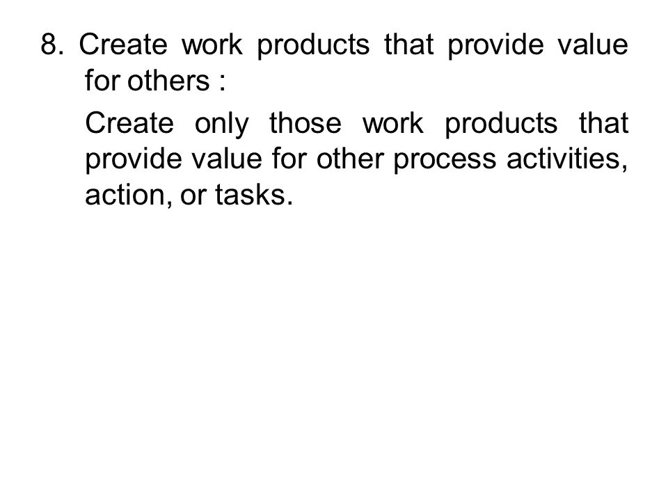 8. Create work products that provide value for others : Create only those work products that provide value for other process activities, action, or ta