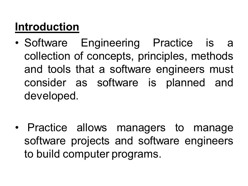 Introduction Software Engineering Practice is a collection of concepts, principles, methods and tools that a software engineers must consider as softw