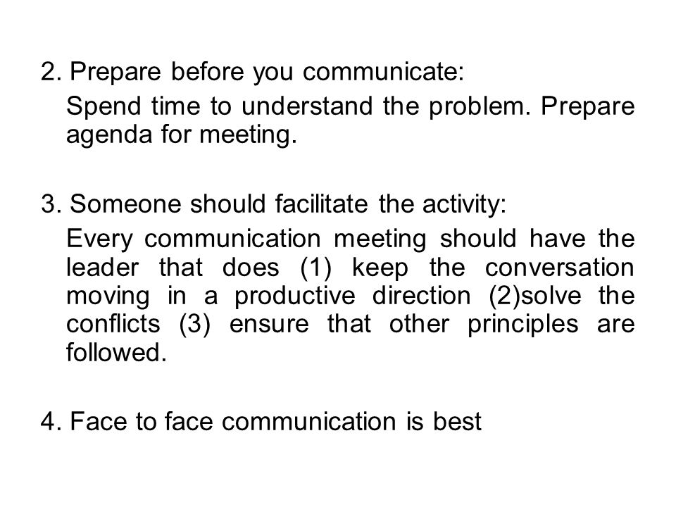 2. Prepare before you communicate: Spend time to understand the problem. Prepare agenda for meeting. 3. Someone should facilitate the activity: Every