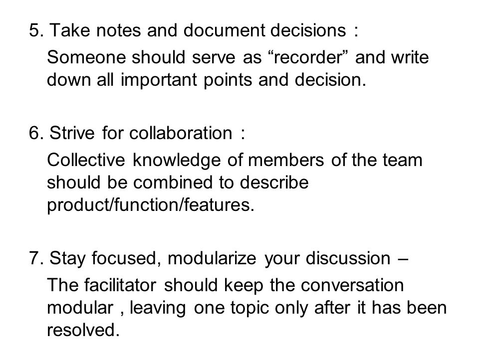 "5. Take notes and document decisions : Someone should serve as ""recorder"" and write down all important points and decision. 6. Strive for collaboratio"