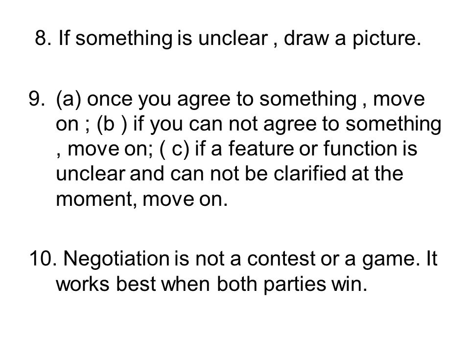 8. If something is unclear, draw a picture. 9.(a) once you agree to something, move on ; (b ) if you can not agree to something, move on; ( c) if a fe