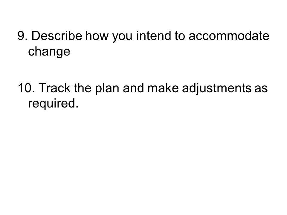 9. Describe how you intend to accommodate change 10. Track the plan and make adjustments as required.