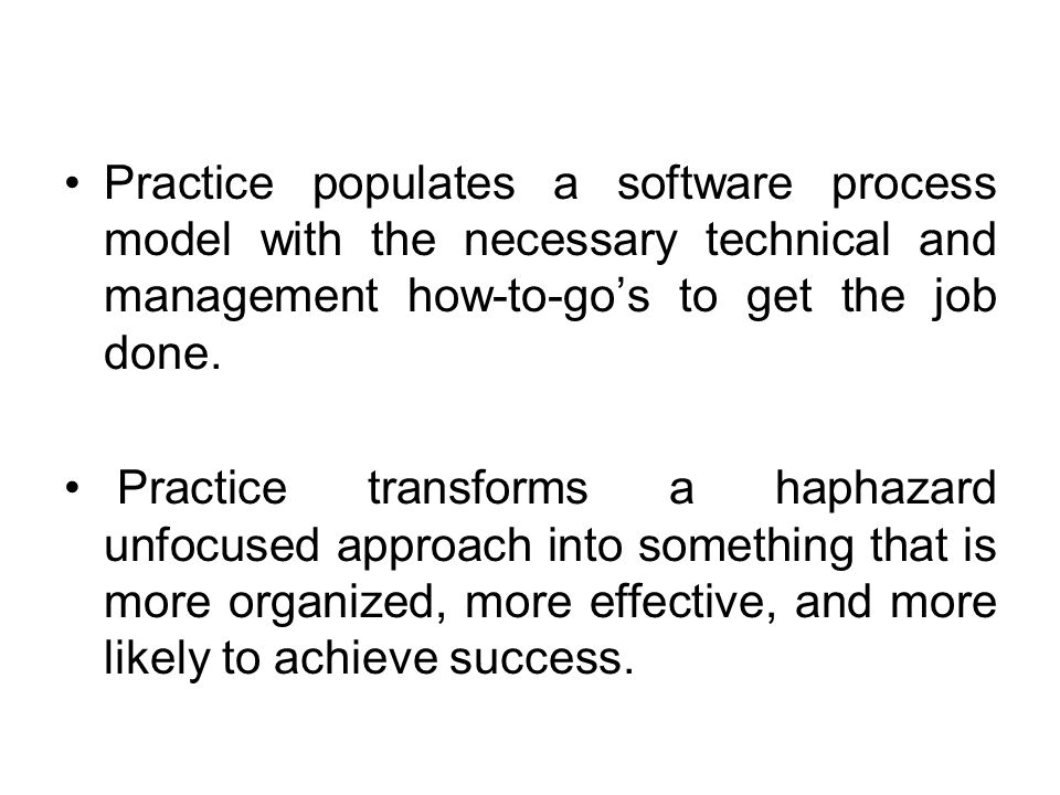 Practice populates a software process model with the necessary technical and management how-to-go's to get the job done. Practice transforms a haphaza