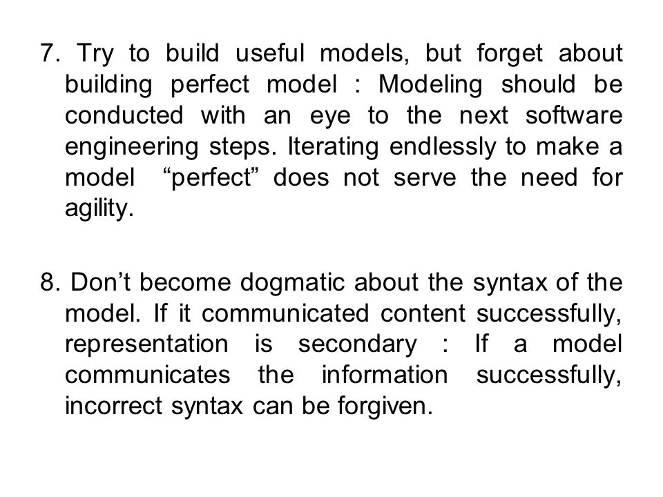 7. Try to build useful models, but forget about building perfect model : Modeling should be conducted with an eye to the next software engineering ste