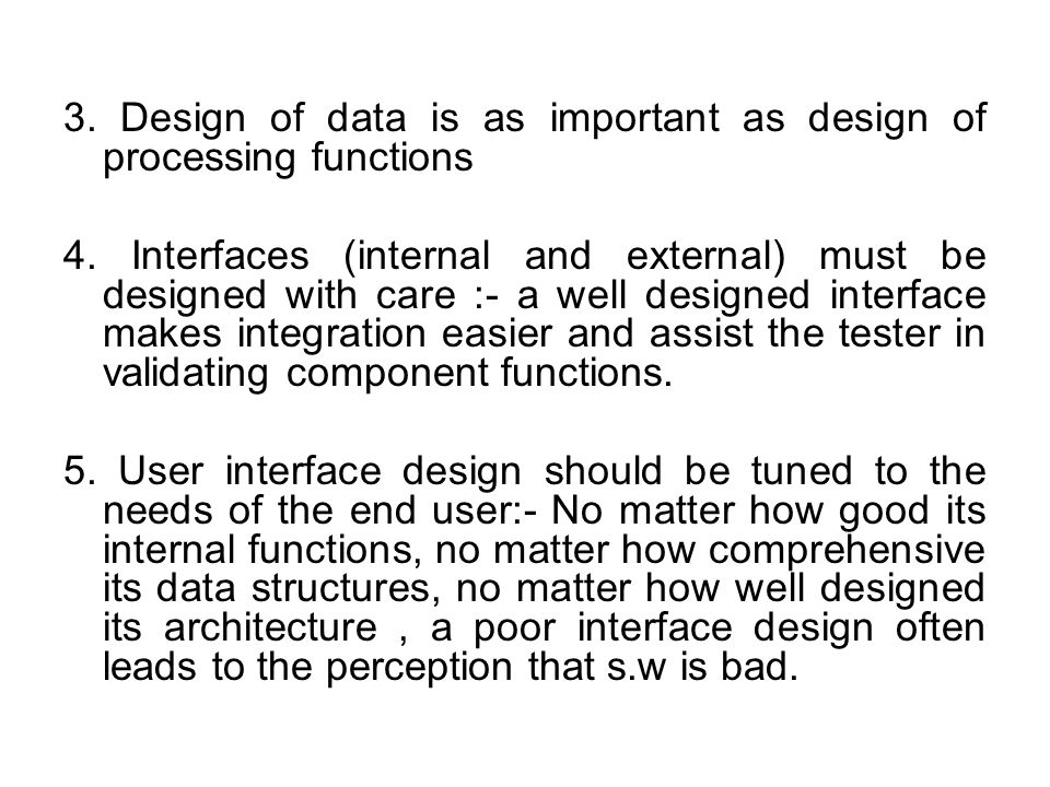 3. Design of data is as important as design of processing functions 4. Interfaces (internal and external) must be designed with care :- a well designe
