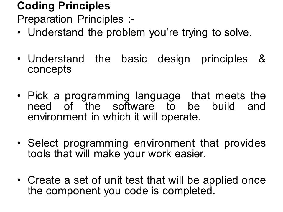 Coding Principles Preparation Principles :- Understand the problem you're trying to solve. Understand the basic design principles & concepts Pick a pr
