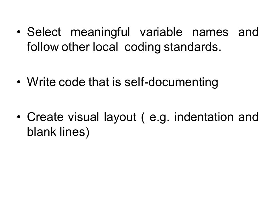 Select meaningful variable names and follow other local coding standards. Write code that is self-documenting Create visual layout ( e.g. indentation