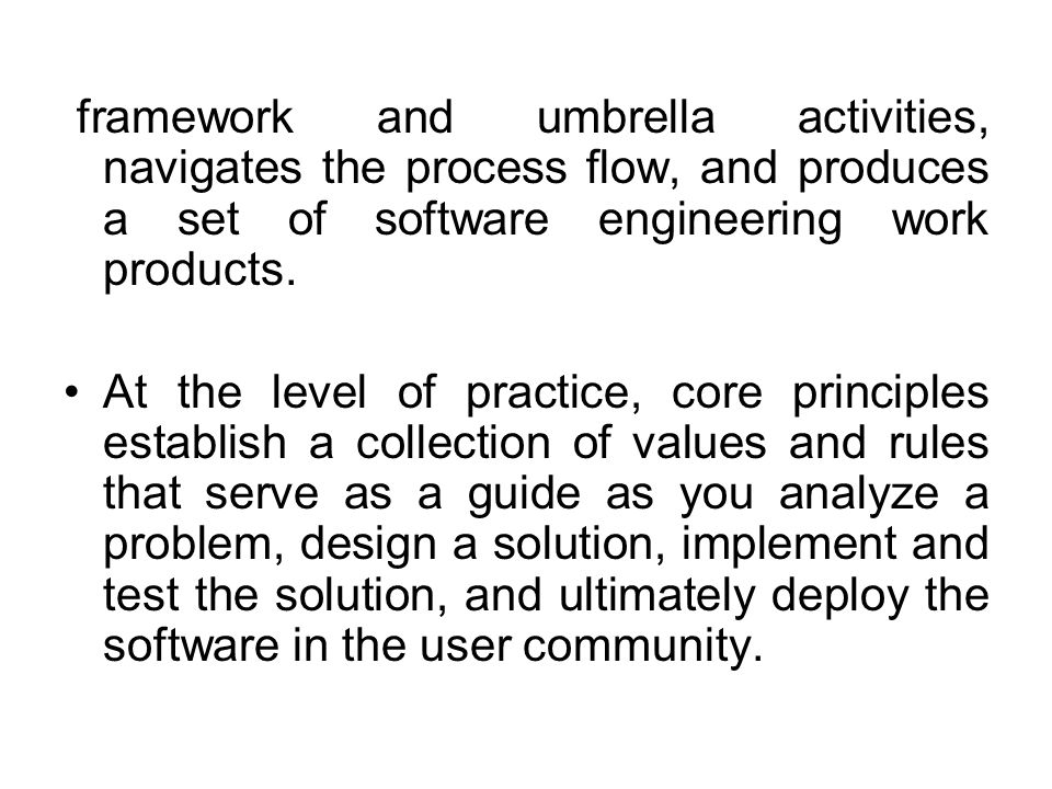 framework and umbrella activities, navigates the process flow, and produces a set of software engineering work products. At the level of practice, cor