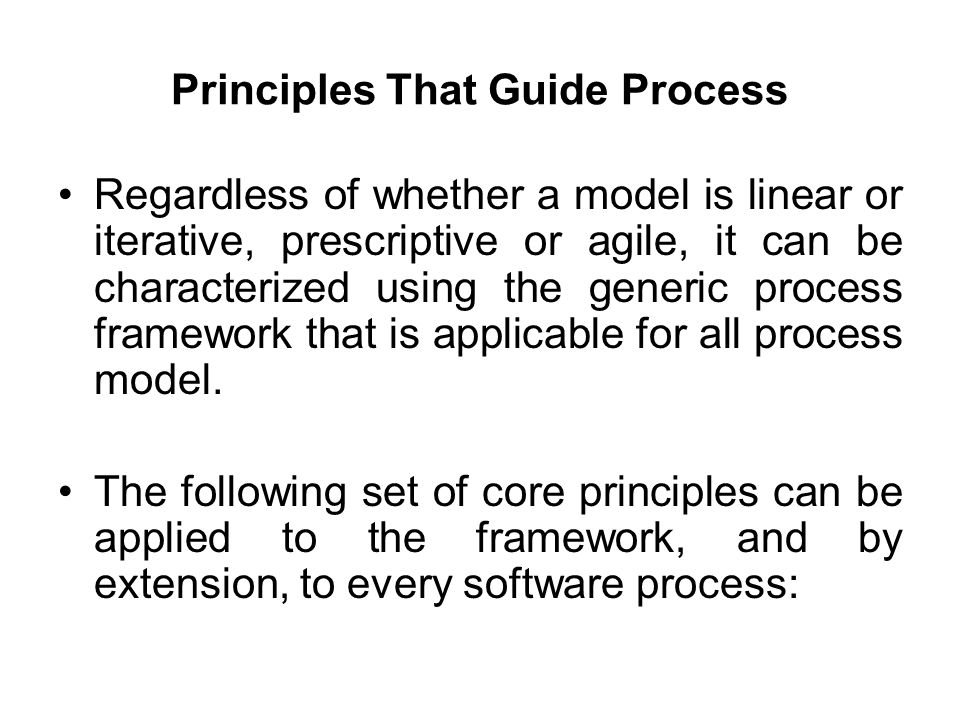 Principles That Guide Process Regardless of whether a model is linear or iterative, prescriptive or agile, it can be characterized using the generic p