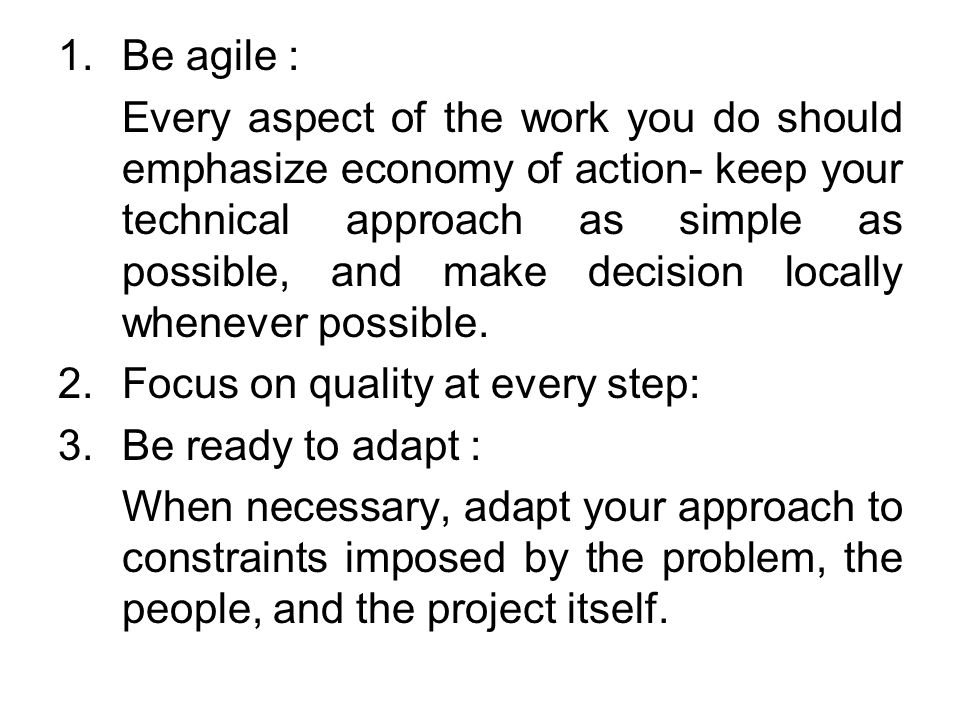 1.Be agile : Every aspect of the work you do should emphasize economy of action- keep your technical approach as simple as possible, and make decision