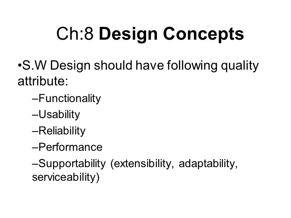 Ch:8 Design Concepts S.W Design should have following quality attribute: –Functionality –Usability –Reliability –Performance –Supportability (extensib